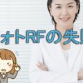 フォトRFの失敗や効果と副作用